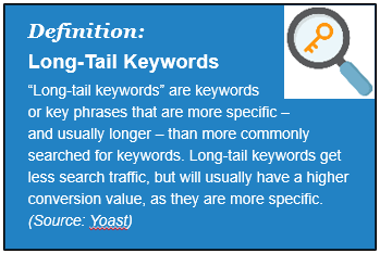 Definition: Long-Tail Keywords: Long-tail keywords are more specific than shorter ones. They get less search traffic but usually higher conversion value