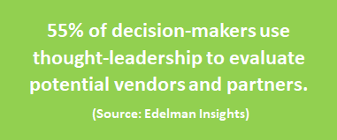 55% of decision-makers use thought-leadership to evaluate potential vendors and partners (Source: Edelman Insights)